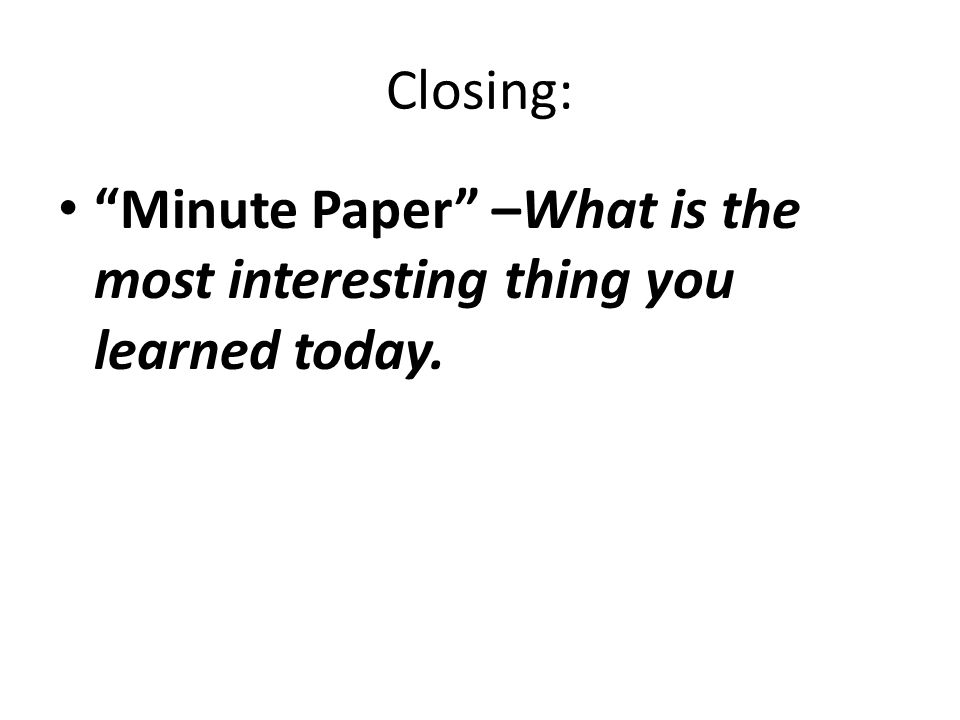 Closing: Minute Paper –What is the most interesting thing you learned today.