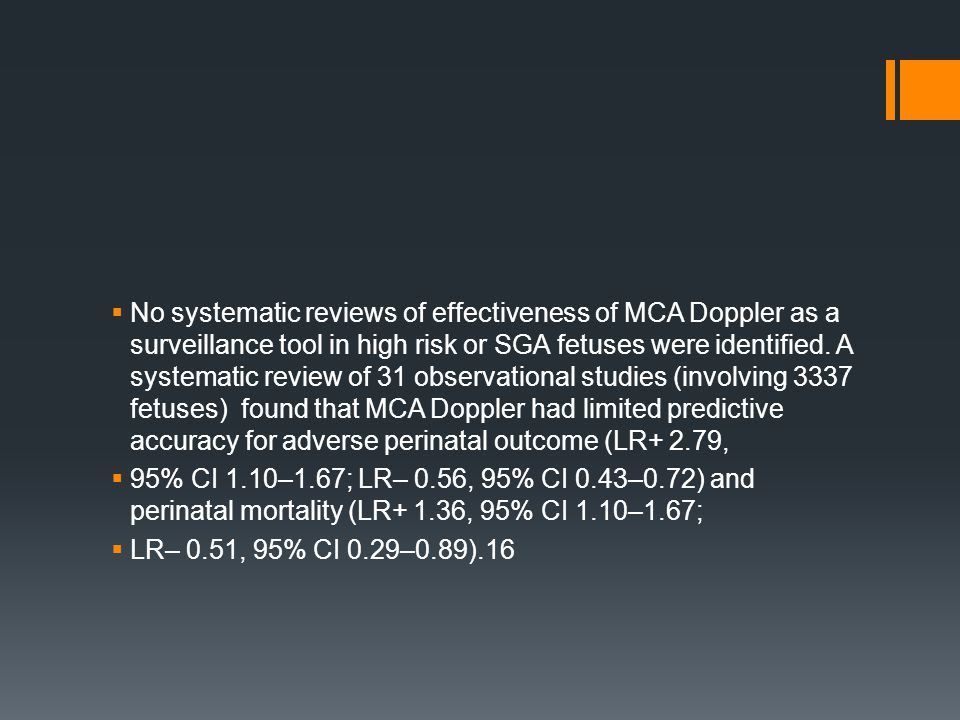 No systematic reviews of effectiveness of MCA Doppler as a surveillance tool in high risk or SGA fetuses were identified. A systematic review of 31 observational studies (involving 3337 fetuses) found that MCA Doppler had limited predictive accuracy for adverse perinatal outcome (LR+ 2.79,