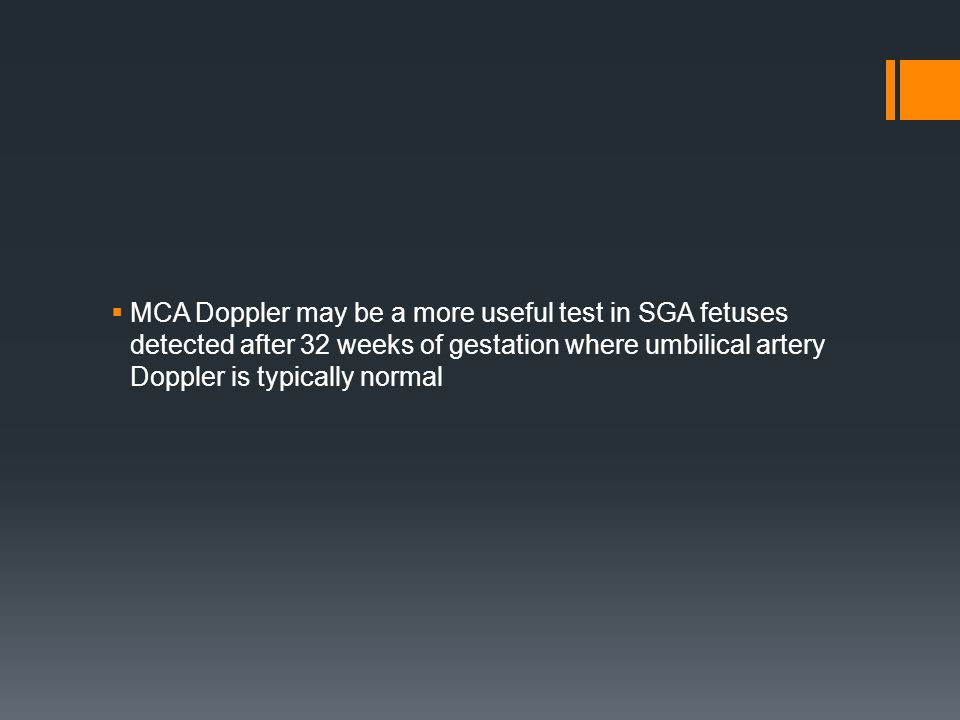 MCA Doppler may be a more useful test in SGA fetuses detected after 32 weeks of gestation where umbilical artery Doppler is typically normal