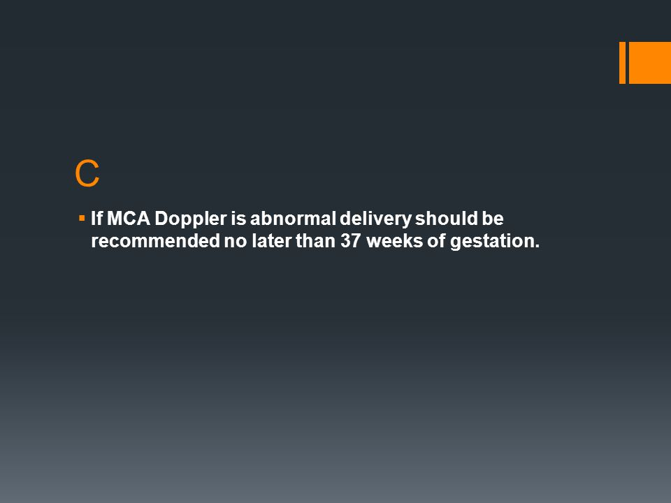 C If MCA Doppler is abnormal delivery should be recommended no later than 37 weeks of gestation.