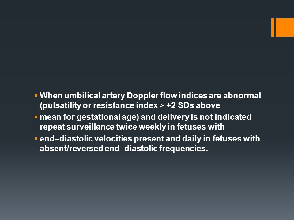 When umbilical artery Doppler flow indices are abnormal (pulsatility or resistance index > +2 SDs above