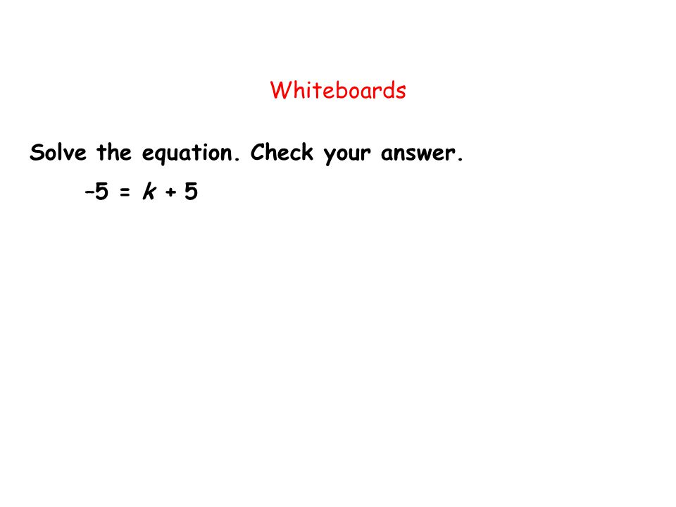 Whiteboards Solve the equation. Check your answer. –5 = k + 5