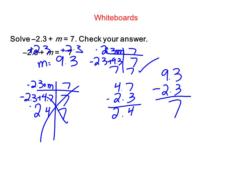 Whiteboards Solve –2.3 + m = 7. Check your answer. –2.3 + m = 7