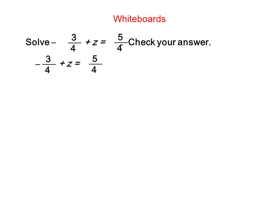 Whiteboards 3 4 5 4 Solve – + z = . Check your answer. – + z = 5 4 3