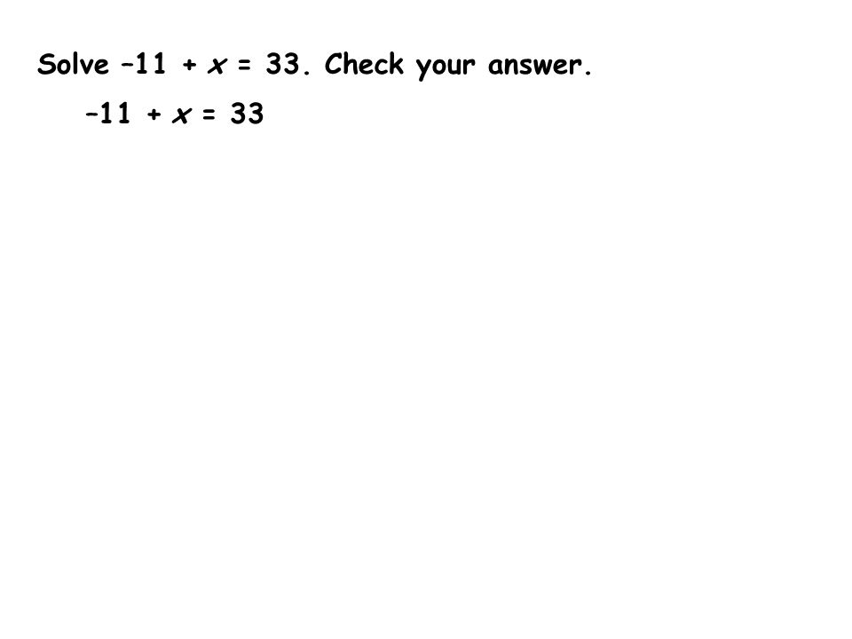 Solve –11 + x = 33. Check your answer.