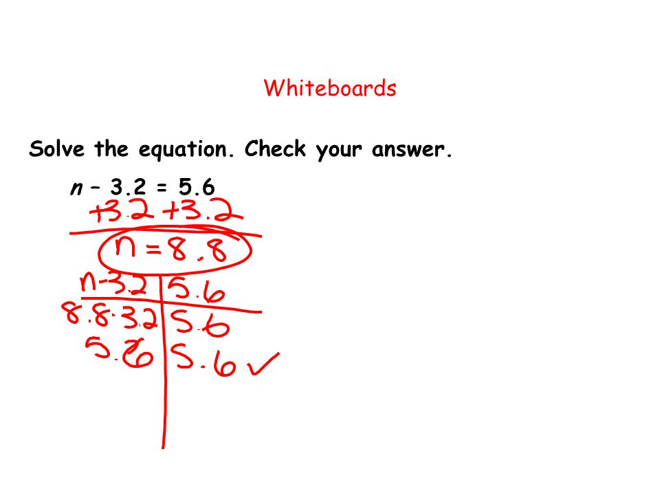 Whiteboards Solve the equation. Check your answer. n – 3.2 = 5.6