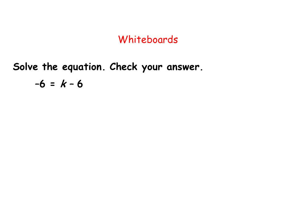 Whiteboards Solve the equation. Check your answer. –6 = k – 6