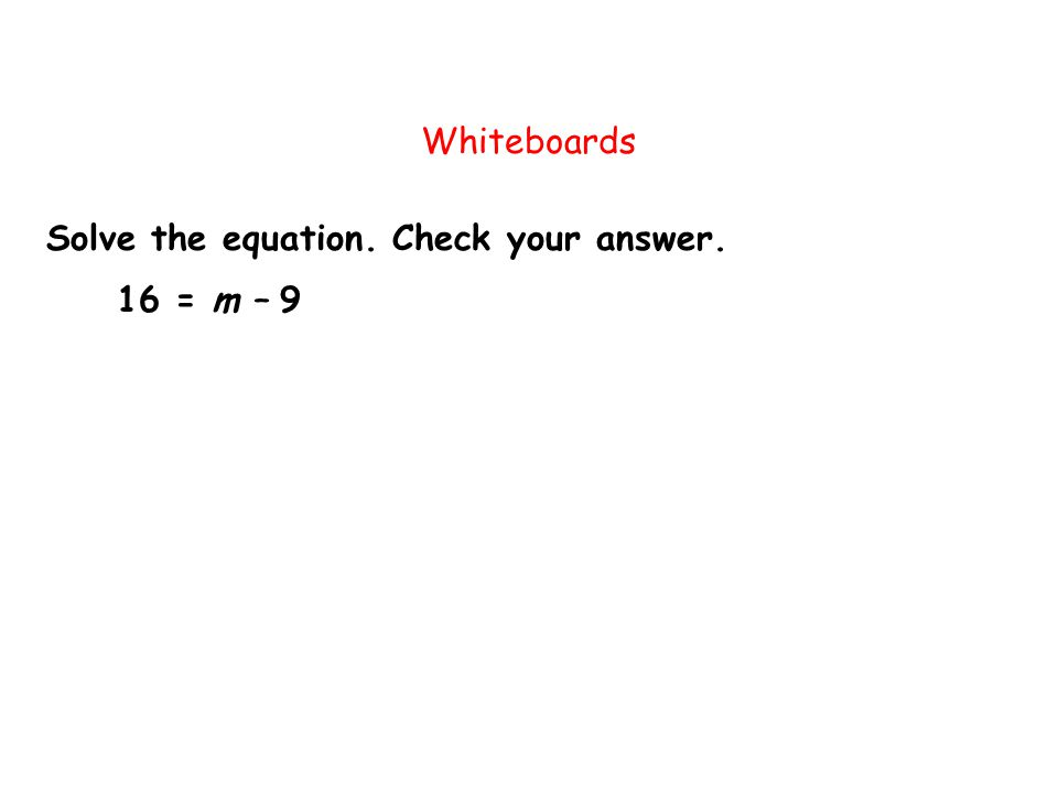 Whiteboards Solve the equation. Check your answer. 16 = m – 9