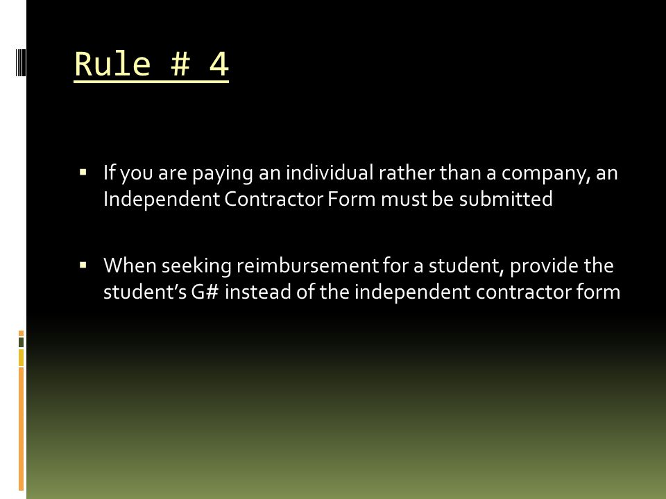 Rule # 4 If you are paying an individual rather than a company, an Independent Contractor Form must be submitted.