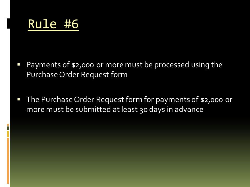 Rule #6 Payments of $2,000 or more must be processed using the Purchase Order Request form.