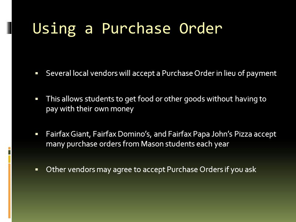 Using a Purchase Order Several local vendors will accept a Purchase Order in lieu of payment.