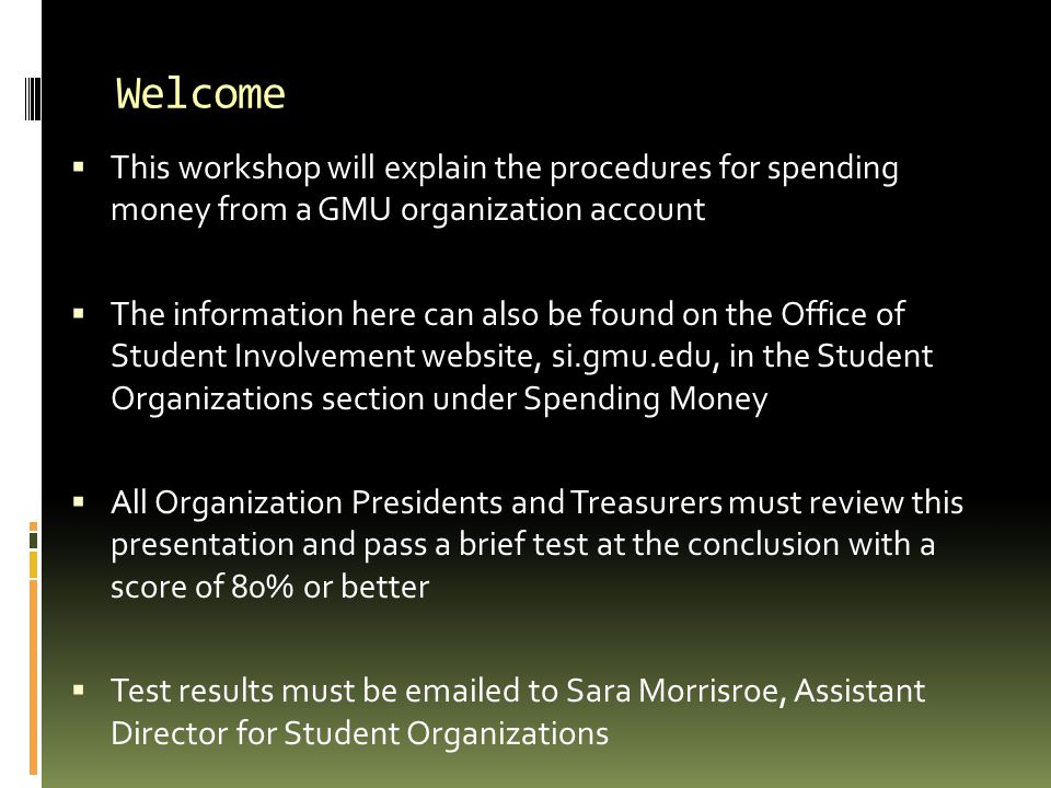 Welcome This workshop will explain the procedures for spending money from a GMU organization account.