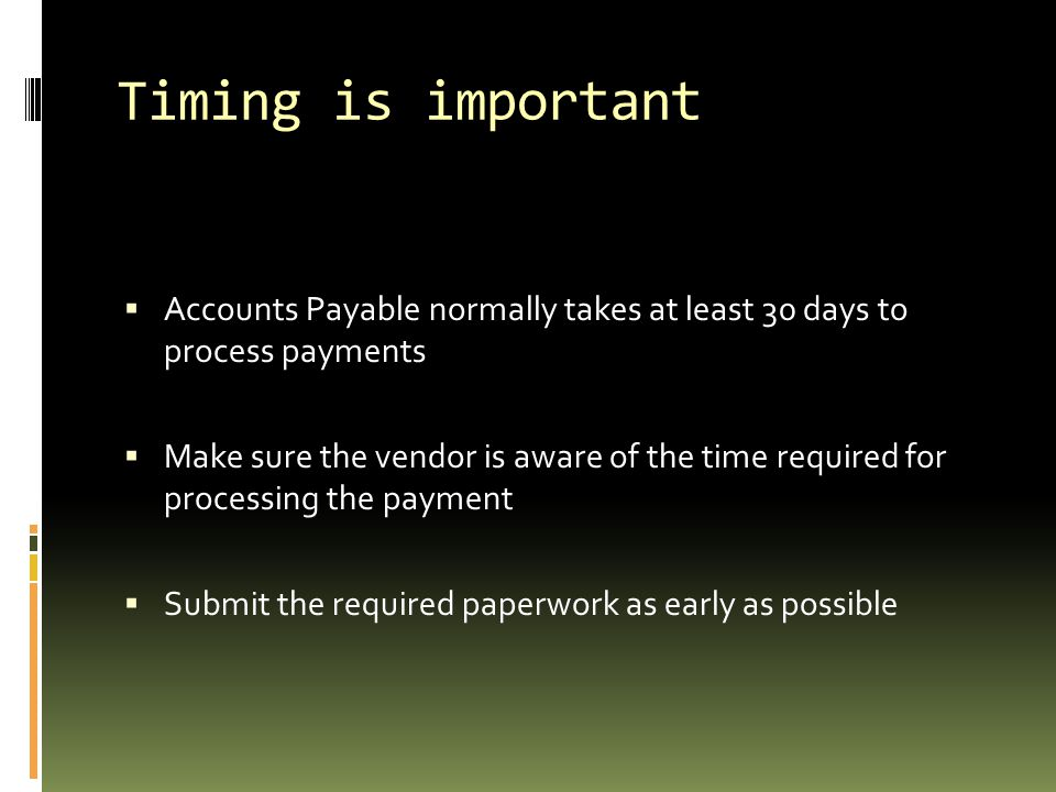 Timing is important Accounts Payable normally takes at least 30 days to process payments.