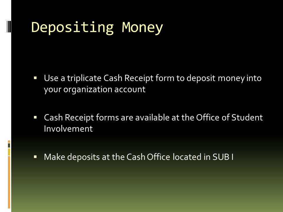 Depositing Money Use a triplicate Cash Receipt form to deposit money into your organization account.