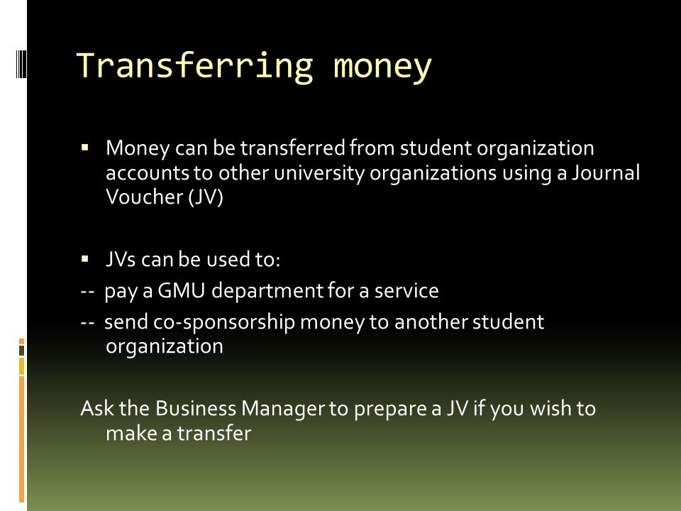 Transferring money Money can be transferred from student organization accounts to other university organizations using a Journal Voucher (JV)