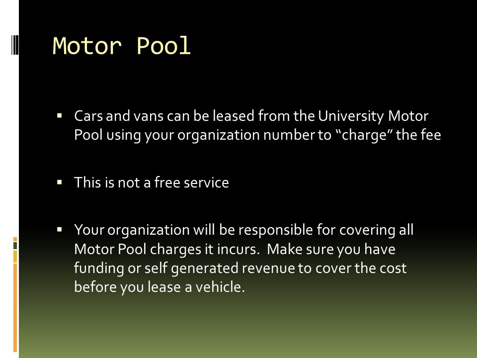 Motor Pool Cars and vans can be leased from the University Motor Pool using your organization number to charge the fee.