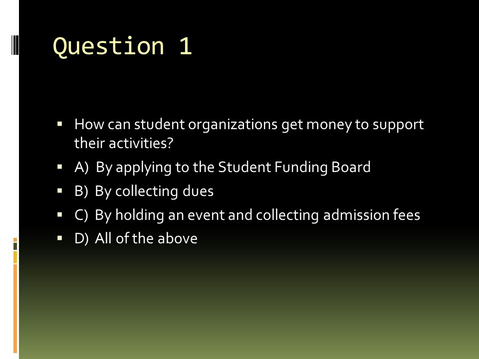 Question 1 How can student organizations get money to support their activities A) By applying to the Student Funding Board.