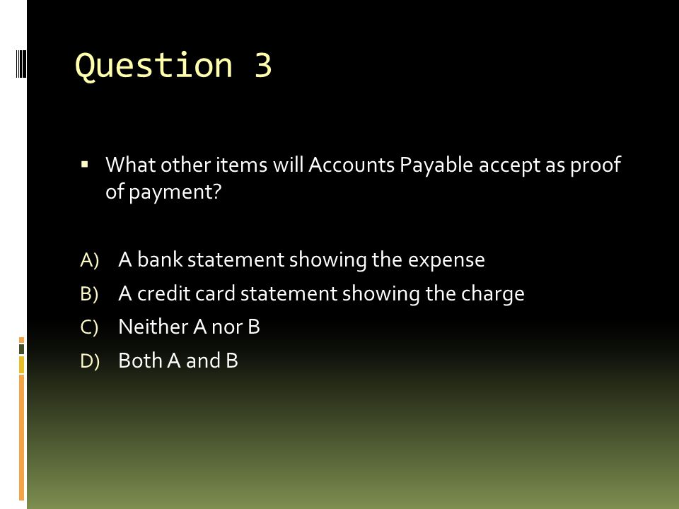 Question 3 What other items will Accounts Payable accept as proof of payment A bank statement showing the expense.