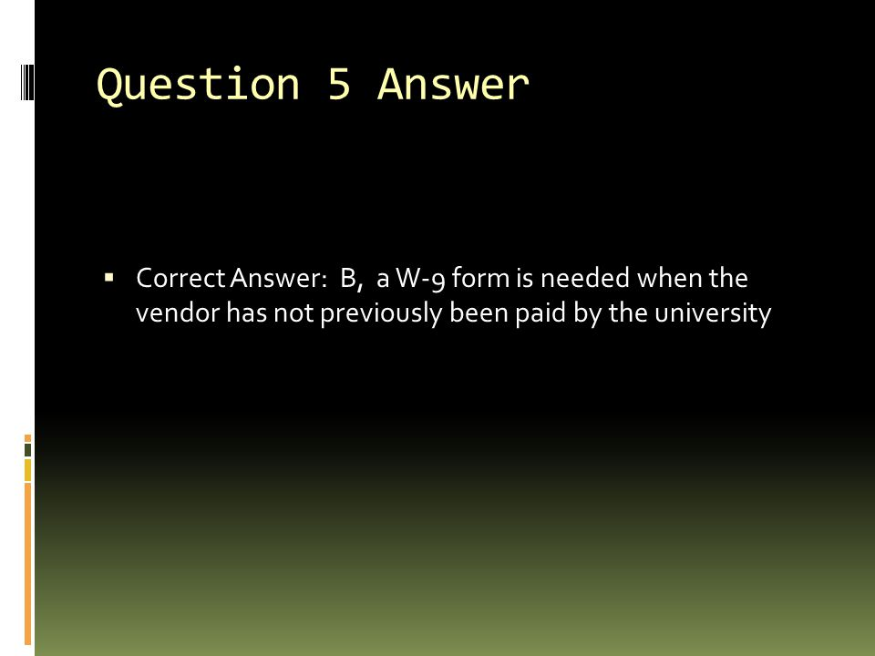 Question 5 Answer Correct Answer: B, a W-9 form is needed when the vendor has not previously been paid by the university.