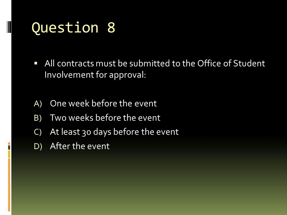 Question 8 All contracts must be submitted to the Office of Student Involvement for approval: One week before the event.