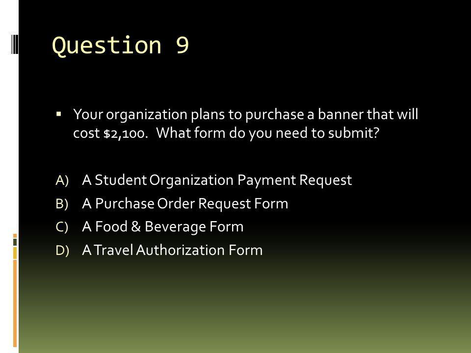 Question 9 Your organization plans to purchase a banner that will cost $2,100. What form do you need to submit