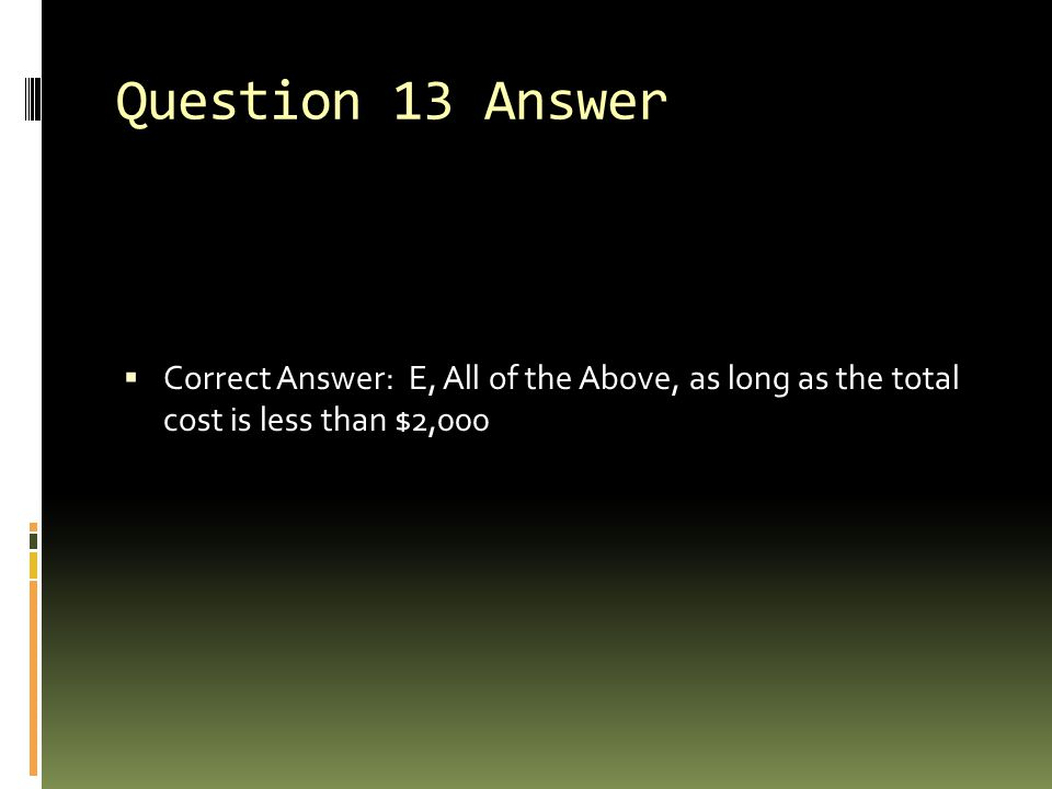 Question 13 Answer Correct Answer: E, All of the Above, as long as the total cost is less than $2,000.