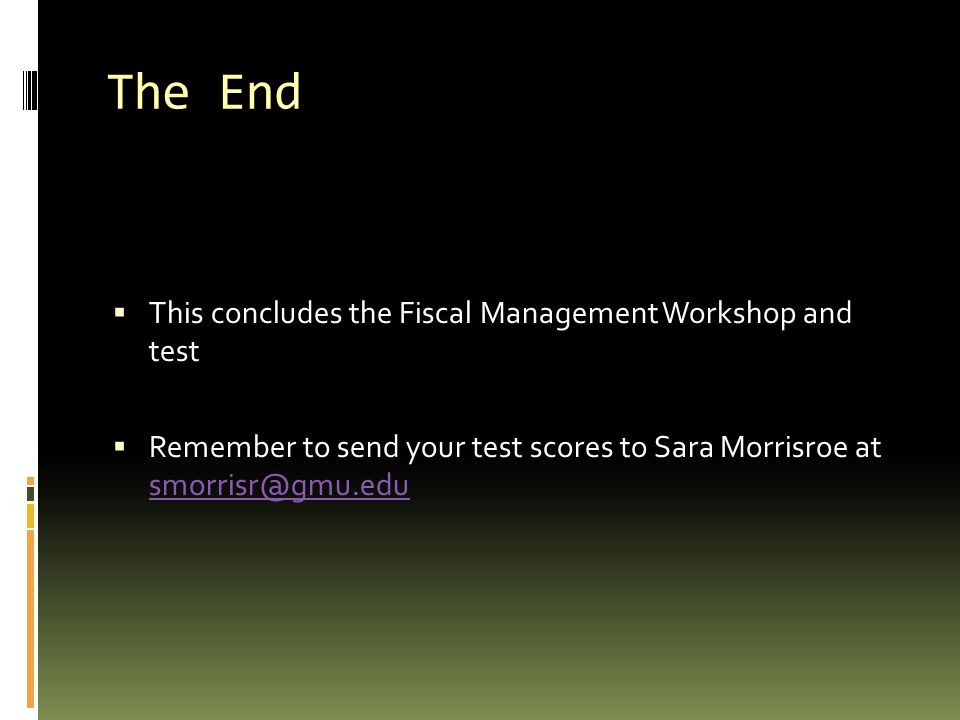The End This concludes the Fiscal Management Workshop and test