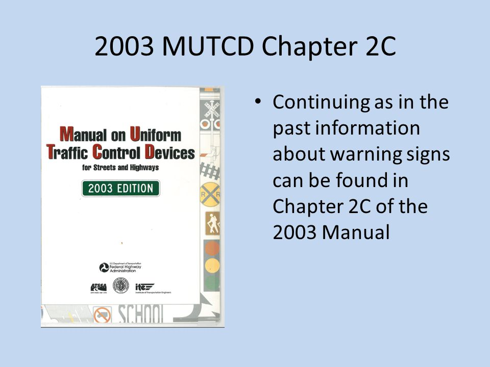 2003 MUTCD Chapter 2C Continuing as in the past information about warning signs can be found in Chapter 2C of the 2003 Manual.