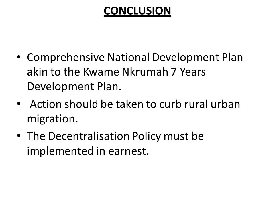CONCLUSION Comprehensive National Development Plan akin to the Kwame Nkrumah 7 Years Development Plan.