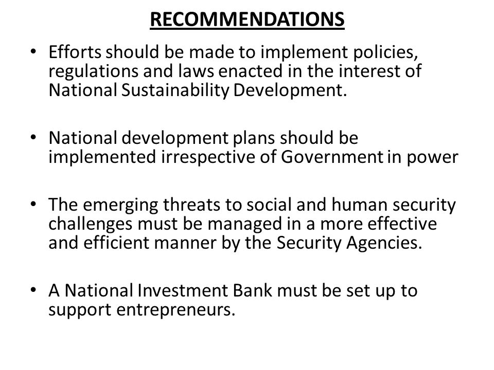 RECOMMENDATIONS Efforts should be made to implement policies, regulations and laws enacted in the interest of National Sustainability Development.