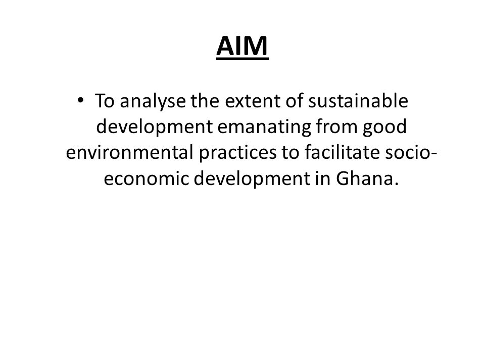 AIM To analyse the extent of sustainable development emanating from good environmental practices to facilitate socio-economic development in Ghana.