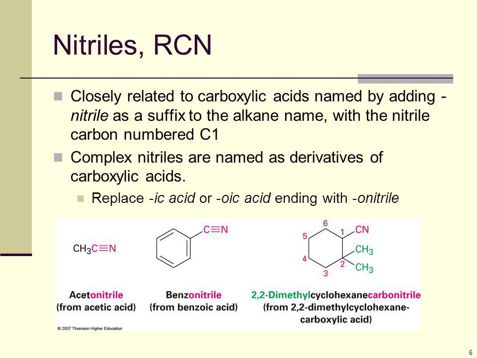 Nitriles, RCN Closely related to carboxylic acids named by adding -nitrile as a suffix to the alkane name, with the nitrile carbon numbered C1.