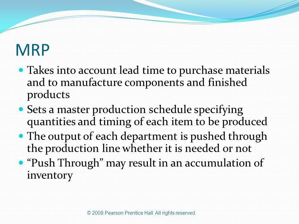 MRP Takes into account lead time to purchase materials and to manufacture components and finished products.