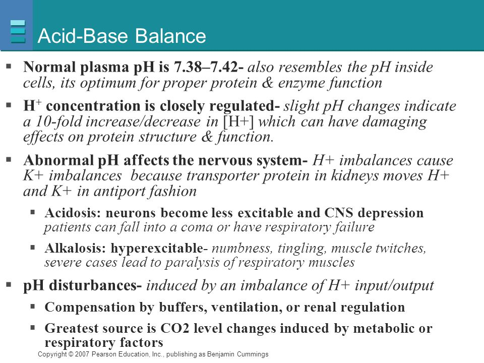 Acid-Base Balance Normal plasma pH is 7.38–7.42- also resembles the pH inside cells, its optimum for proper protein & enzyme function.