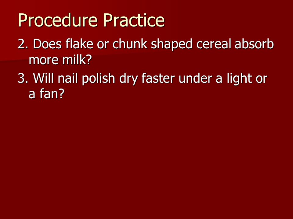 Procedure Practice 2. Does flake or chunk shaped cereal absorb more milk.