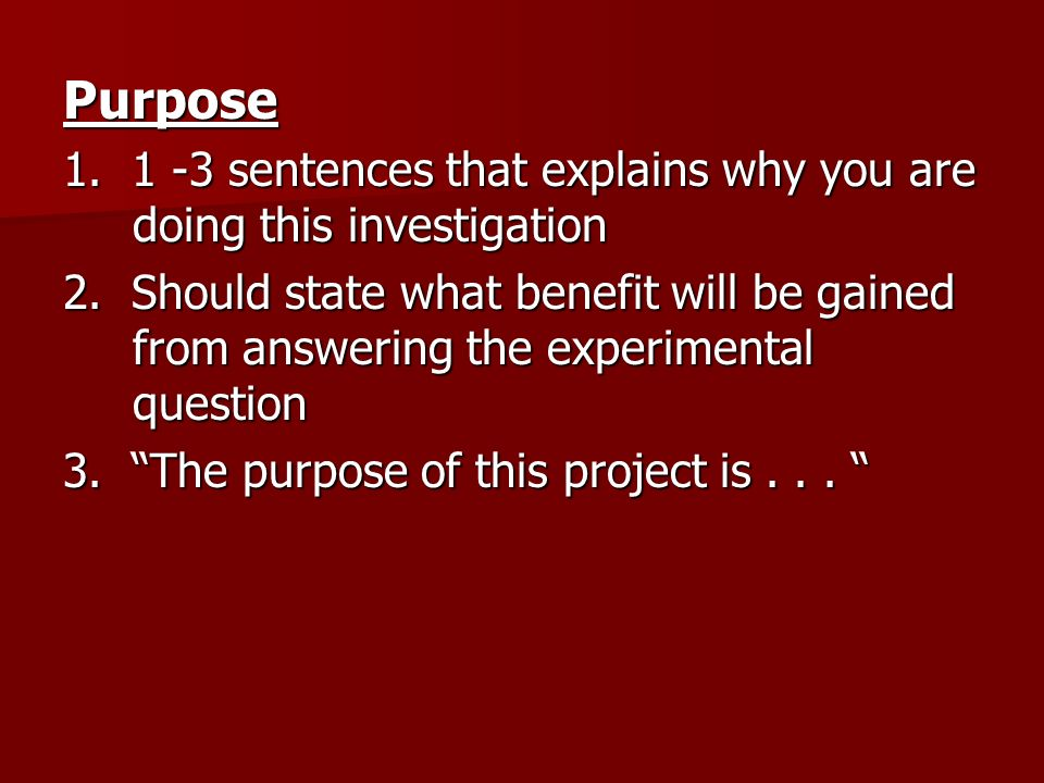 Purpose 1. 1 -3 sentences that explains why you are doing this investigation.