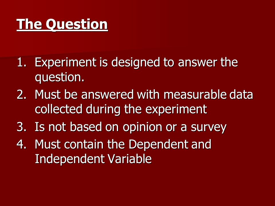 The Question 1. Experiment is designed to answer the question.