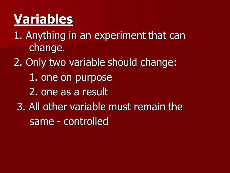 Variables 1. Anything in an experiment that can change.