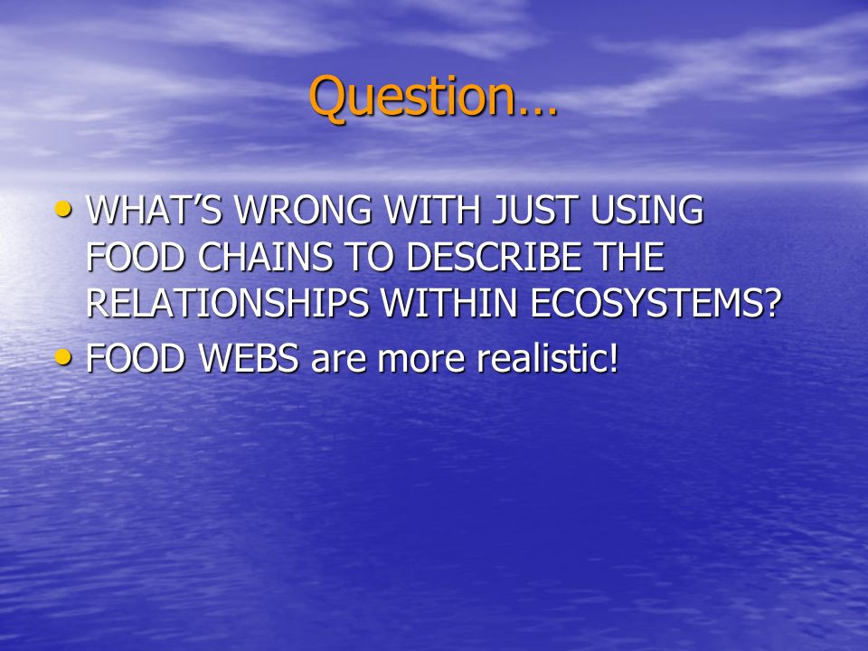 Question… WHAT'S WRONG WITH JUST USING FOOD CHAINS TO DESCRIBE THE RELATIONSHIPS WITHIN ECOSYSTEMS