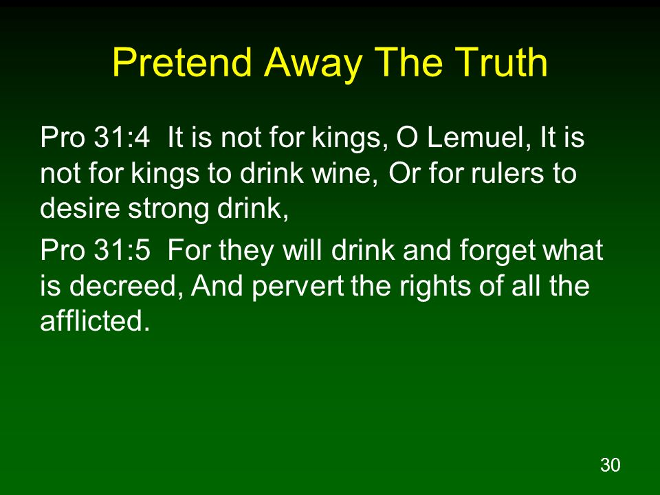 Pretend Away The Truth Pro 31:4 It is not for kings, O Lemuel, It is not for kings to drink wine, Or for rulers to desire strong drink,