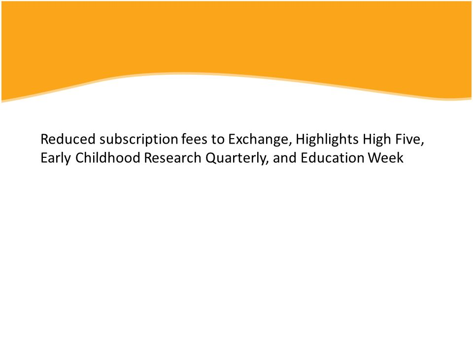Reduced subscription fees to Exchange, Highlights High Five, Early Childhood Research Quarterly, and Education Week