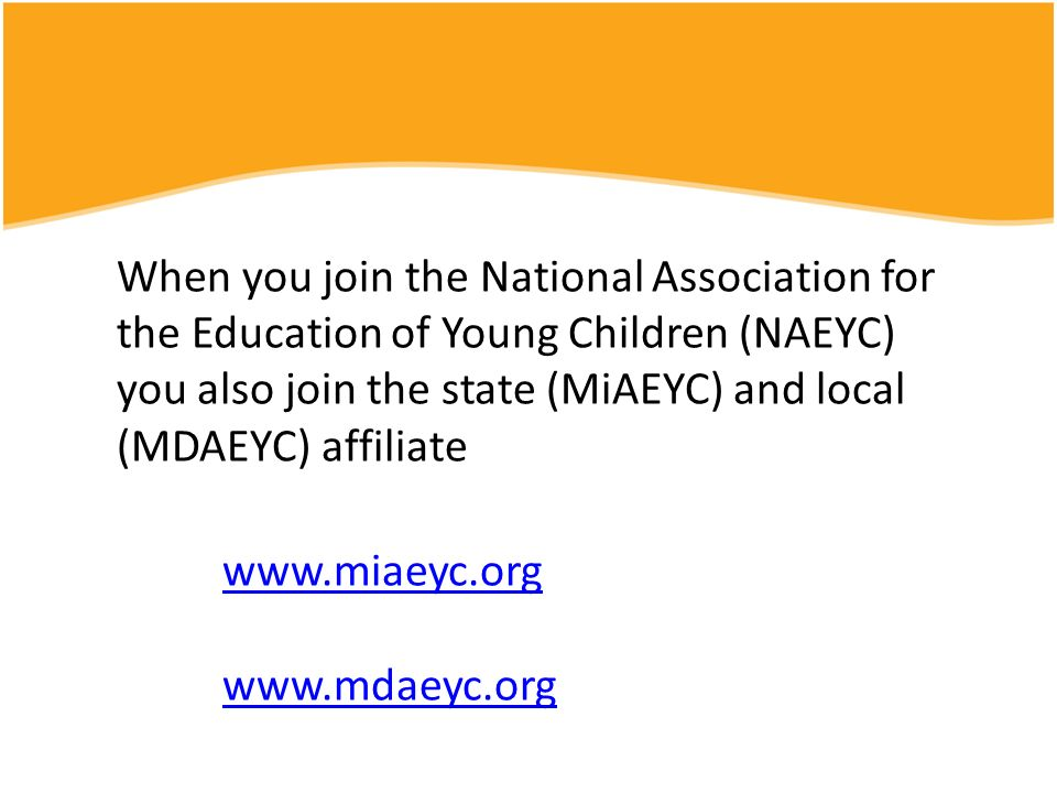 When you join the National Association for the Education of Young Children (NAEYC) you also join the state (MiAEYC) and local (MDAEYC) affiliate www.miaeyc.org www.mdaeyc.org