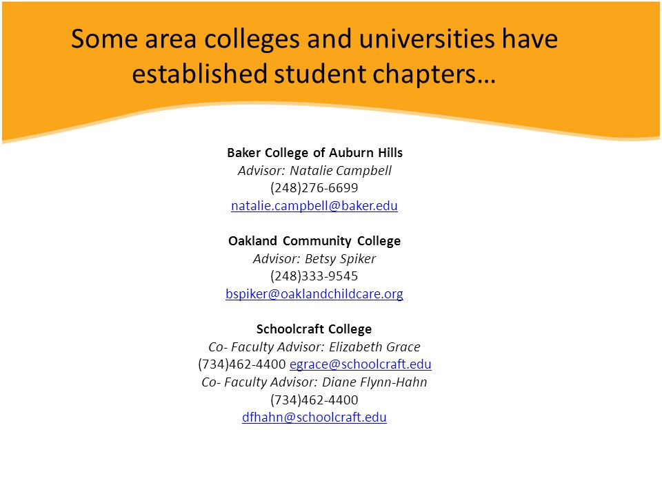Some area colleges and universities have established student chapters… Baker College of Auburn Hills Advisor: Natalie Campbell (248) Oakland Community College Advisor: Betsy Spiker (248) Schoolcraft College Co- Faculty Advisor: Elizabeth Grace (734) Co- Faculty Advisor: Diane Flynn-Hahn (734)