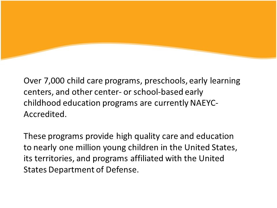 Over 7,000 child care programs, preschools, early learning centers, and other center- or school-based early childhood education programs are currently NAEYC-Accredited.