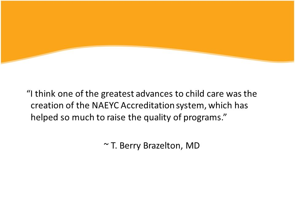 I think one of the greatest advances to child care was the creation of the NAEYC Accreditation system, which has helped so much to raise the quality of programs. ~ T.