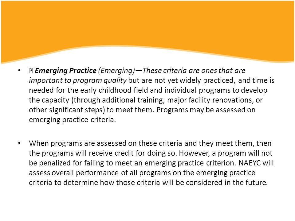  Emerging Practice (Emerging)—These criteria are ones that are important to program quality but are not yet widely practiced, and time is needed for the early childhood field and individual programs to develop the capacity (through additional training, major facility renovations, or other significant steps) to meet them. Programs may be assessed on emerging practice criteria.