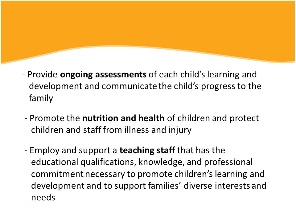 - Provide ongoing assessments of each child's learning and development and communicate the child's progress to the family - Promote the nutrition and health of children and protect children and staff from illness and injury - Employ and support a teaching staff that has the educational qualifications, knowledge, and professional commitment necessary to promote children's learning and development and to support families' diverse interests and needs