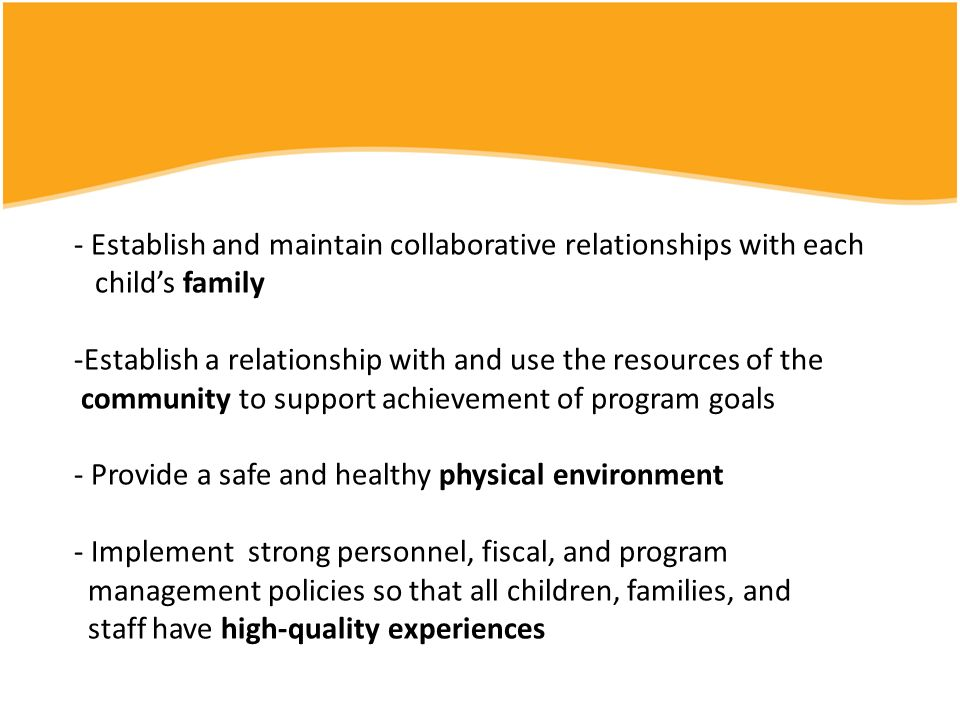 - Establish and maintain collaborative relationships with each child's family -Establish a relationship with and use the resources of the community to support achievement of program goals - Provide a safe and healthy physical environment - Implement strong personnel, fiscal, and program management policies so that all children, families, and staff have high-quality experiences