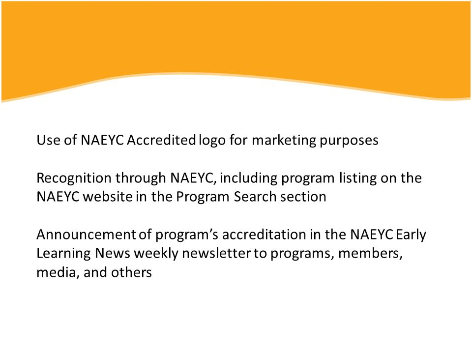 Use of NAEYC Accredited logo for marketing purposes Recognition through NAEYC, including program listing on the NAEYC website in the Program Search section Announcement of program's accreditation in the NAEYC Early Learning News weekly newsletter to programs, members, media, and others