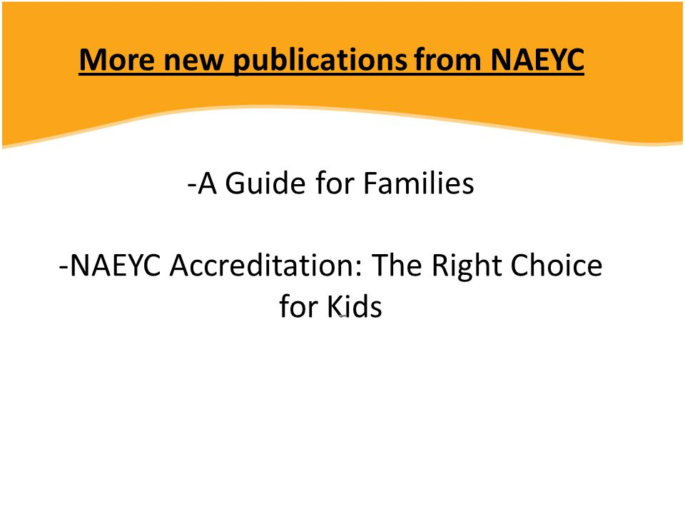 More new publications from NAEYC -A Guide for Families -NAEYC Accreditation: The Right Choice for Kids